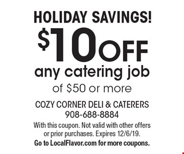 HOLIDAY SAVINGS! $10 OFF any catering job of $50 or more. With this coupon. Not valid with other offers or prior purchases. Expires 12/6/19.Go to LocalFlavor.com for more coupons.