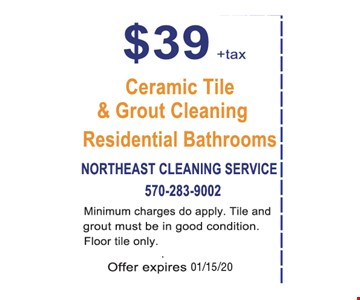 $39+tax. Ceramic tile & grout cleaning residential bathrooms. Minimum charges do apply. Tile and grout must be in good condition. Floor tile only.