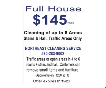 Full house $145 +tax. Cleaning of up to 6 areas stairs & hall. Traffic areas only. Traffic areas or open areas in 4 to 6 rooms + stairs and hall. Customers can remove small items and furniture. Approximately 1200 sq. ft.