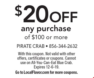 $20 OFF any purchase of $100 or more. With this coupon. Not valid with other offers, certificates or coupons. Cannotuse on All-You-Can-Eat Blue Crab.Expires 12-6-19. Go to LocalFlavor.com for more coupons.