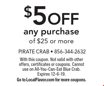 $5 OFF any purchase of $25 or more. With this coupon. Not valid with other offers, certificates or coupons. Cannotuse on All-You-Can-Eat Blue Crab.Expires 12-6-19. Go to LocalFlavor.com for more coupons.