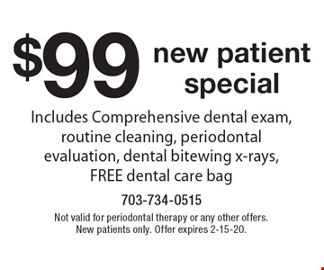 $99 new patient special. Includes Comprehensive dental exam, routine cleaning, periodontal evaluation, dental bitewing x-rays, FREE dental care bag. Not valid for periodontal therapy or any other offers. New patients only. Offer expires 2-15-20.
