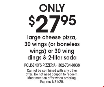 Only $27.95 large cheese pizza, 30 wings (or boneless wings) or 30 wing dings & 2-liter soda. Cannot be combined with any other offer. Do not need coupon to redeem. Must mention offer when ordering. Expires 1/31/20.