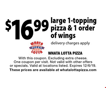 $16.99 large 1-topping pizza & 1 order of wings delivery charges apply. With this coupon. Excluding extra cheese. One coupon per visit. Not valid with other offers or specials. Valid at locations listed. Expires 12/6/19. These prices are available at whatalottapizza.com