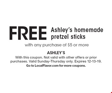 FREE with any purchase of $5 or more Ashley's homemade pretzel sticks. With this coupon. Not valid with other offers or prior purchases. Valid Sunday-Thursday only. Expires 12-13-19. Go to LocalFlavor.com for more coupons.