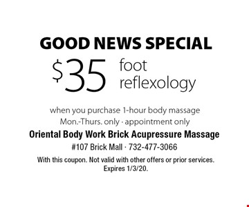 Good News Special $35 foot reflexology when you purchase 1-hour body massage Mon.-Thurs. only - appointment only . With this coupon. Not valid with other offers or prior services. Expires 1/3/20.