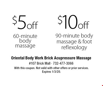 $10 off 90-minute body massage & foot reflexology. $5 off 60-minute body massage. With this coupon. Not valid with other offers or prior services. Expires 1/3/20.