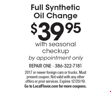 $39.95 Full Synthetic Oil Change with seasonal checkup by appointment only. 2017 or newer foreign cars or trucks. Must present coupon. Not valid with any other offers or prior services. Expires 12/20/19. Go to LocalFlavor.com for more coupons.