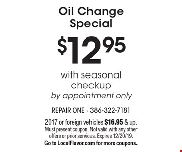 $12.95 Oil Change Special with seasonal checkup by appointment only. 2017 or foreign vehicles $16.95 & up. Must present coupon. Not valid with any other offers or prior services. Expires 12/20/19. Go to LocalFlavor.com for more coupons.