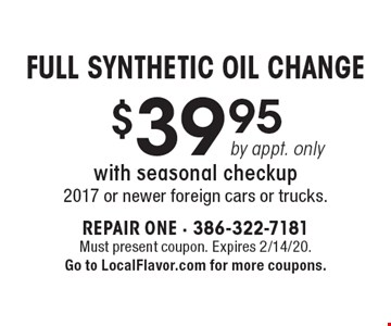 Full Synthetic Oil Change $39.95 by appt. only, with seasonal checkup. 2017 or newer foreign cars or trucks. Must present coupon. Expires 2/14/20. Go to LocalFlavor.com for more coupons.