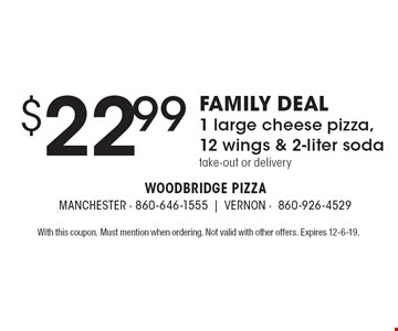 FAMILY DEAL $22.99 1 large cheese pizza, 12 wings & 2-liter soda take-out or delivery. With this coupon. Must mention when ordering. Not valid with other offers. Expires 12-6-19.