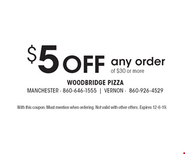 $5 off any order of $30 or more. With this coupon. Must mention when ordering. Not valid with other offers. Expires 12-6-19.