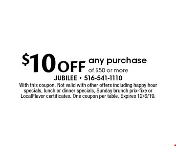 $10 OFF any purchase of $50 or more. With this coupon. Not valid with other offers including happy hour specials, lunch or dinner specials, Sunday brunch prix-fixe or LocalFlavor certificates. One coupon per table. Expires 12/6/19.