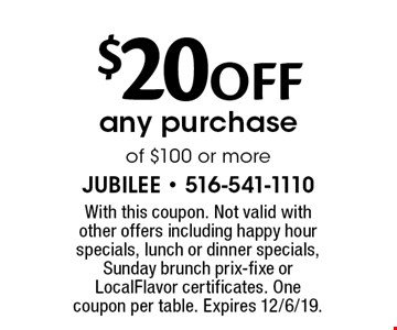 $20 OFF any purchase of $100 or more. With this coupon. Not valid with other offers including happy hour specials, lunch or dinner specials, Sunday brunch prix-fixe or LocalFlavor certificates. One coupon per table. Expires 12/6/19.
