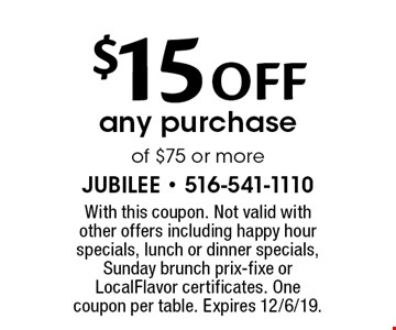 $15 OFF any purchase of $75 or more. With this coupon. Not valid with other offers including happy hour specials, lunch or dinner specials, Sunday brunch prix-fixe or LocalFlavor certificates. One coupon per table. Expires 12/6/19.