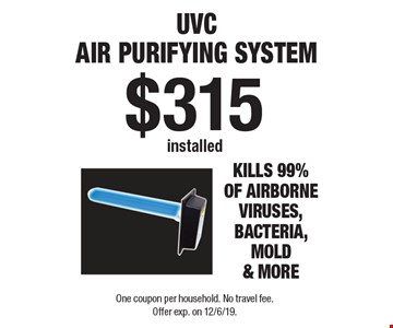 $315 installed UVC Air Purifying System. Kills 99% of airborne viruses, bacteria, mold & more. One coupon per household. No travel fee. Offer exp. on 12/6/19.