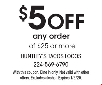 $5 Off any order of $25 or more. With this coupon. Dine in only. Not valid with other offers. Excludes alcohol. Expires 1/3/20.