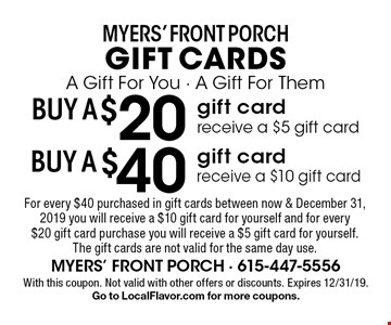 Myers' Front Porch gift cards. A Gift For You - A Gift For The! BUY A $20 gift card, receive a $5 gift card. BUY A $40 gift card, receive a $10 gift card. For every $40 purchased in gift cards between now & December 31, 2019 you will receive a $10 gift card for yourself and for every $20 gift card purchase you will receive a $5 gift card for yourself. The gift cards are not valid for the same day use. With this coupon. Not valid with other offers or discounts. Expires 12/31/19.Go to LocalFlavor.com for more coupons.