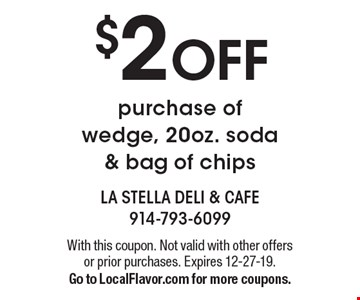 $2 OFF purchase of wedge, 20oz. soda & bag of chips. With this coupon. Not valid with other offers or prior purchases. Expires 12-27-19. Go to LocalFlavor.com for more coupons.