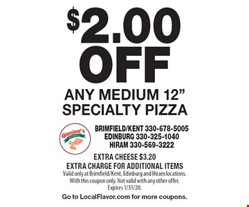 "$2.00 OFF Any Medium 12"" Specialty Pizza. Extra Cheese $3.20. Extra Charge For Additional Items. Valid only at Brimfield/Kent, Edinburg and Hiram locations. With this coupon only. Not valid with any other offer. Expires 1/31/20. Go to LocalFlavor.com for more coupons."