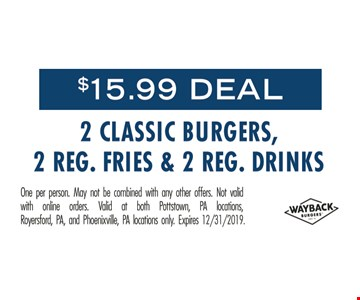 $15.99 Deal. 2 classic burgers, 2 reg. fries & 2 reg. drinks. One per person. May not be combined with any other offers. Not valid with online orders. Valid at both Pottstown, PA locations, Royersford, PA and Phoenixville, PA locations only. Expires 12/31/19.