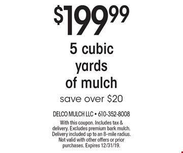 $199.99 5 cubic yards of mulch save over $20. With this coupon. Includes tax & delivery. Excludes premium bark mulch. Delivery included up to an 8-mile radius. Not valid with other offers or prior purchases. Expires 12/31/19.