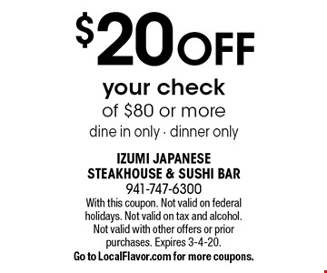 $20 OFF your check of $80 or more. Dine in only. Dinner only. With this coupon. Not valid on federal holidays. Not valid on tax and alcohol. Not valid with other offers or prior purchases. Expires 3-4-20. Go to LocalFlavor.com for more coupons.