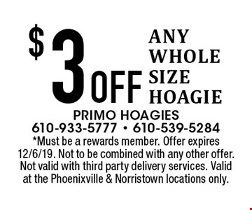 $3 Off ANY WHOLE SIZE HOAGIE. *Must be a rewards member. Offer expires 12/6/19. Not to be combined with any other offer. Not valid with third party delivery services. Valid at the Phoenixville & Norristown locations only.