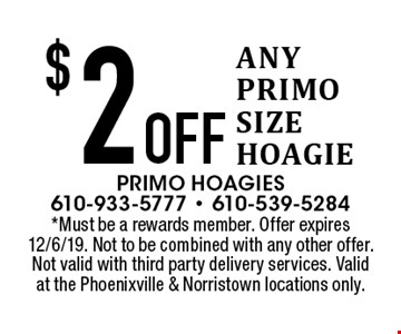 $2 Off ANY PRIMO SIZE HOAGIE. *Must be a rewards member. Offer expires 12/6/19. Not to be combined with any other offer. Not valid with third party delivery services. Valid at the Phoenixville & Norristown locations only.