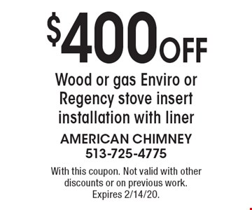 $400 Off Wood or gas Enviro or Regency stove insert installation with liner. With this coupon. Not valid with other discounts or on previous work. Expires 2/14/20.