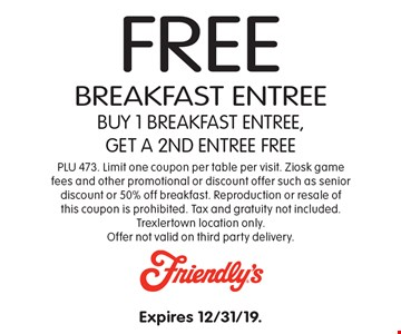 Free breakfast entree buy 1 breakfast entree, get a 2nd entree free. PLU 473. Limit one coupon per table per visit. Ziosk game fees and other promotional or discount offer such as senior discount or 50% off breakfast. Reproduction or resale of this coupon is prohibited. Tax and gratuity not included. Trexlertown location only. Offer not valid on third party delivery. Expires 12/31/19.