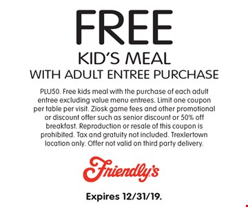 Free kid's meal with adult entree purchase. PLU50. Free kids meal with the purchase of each adult entree excluding value menu entrees. Limit one coupon per table per visit. Ziosk game fees and other promotional or discount offer such as senior discount or 50% off breakfast. Reproduction or resale of this coupon is prohibited. Tax and gratuity not included. Trexlertown location only. Offer not valid on third party delivery.  Expires 12/31/19.