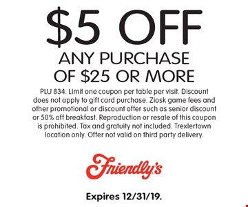 $5 Off any purchase of $25 or more. PLU 834. Limit one coupon per table per visit. Discount does not apply to gift card purchase. Ziosk game fees and other promotional or discount offer such as senior discount or 50% off breakfast. Reproduction or resale of this coupon is prohibited. Tax and gratuity not included. Trexlertown location only. Offer not valid on third party delivery. Expires 12/31/19.