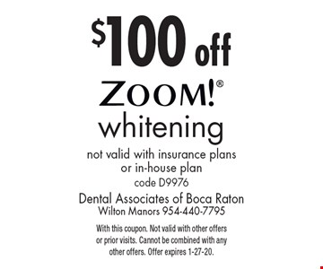 $100 off Zoom! whitening. Not valid with insurance plans or in-house plan code D9976. With this coupon. Not valid with other offers or prior visits. Cannot be combined with any other offers. Offer expires 1-27-20.
