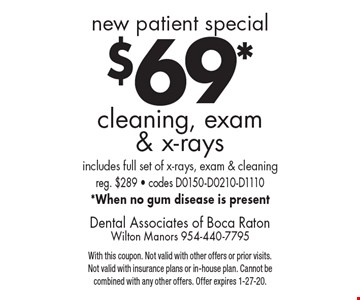 New patient special $69* cleaning, exam & x-rays. Includes full set of x-rays, exam & cleaning reg. $289 - codes D0150-D0210-D1110 *When no gum disease is present. With this coupon. Not valid with other offers or prior visits. Not valid with insurance plans or in-house plan. Cannot be combined with any other offers. Offer expires 1-27-20.