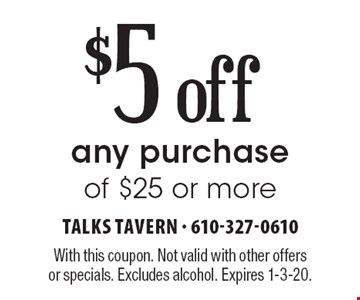 $5 off any purchase of $25 or more. With this coupon. Not valid with other offers or specials. Excludes alcohol. Expires 1-3-20.