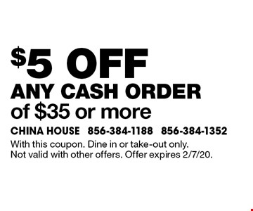 $5 off any cash order of $35 or more. With this coupon. Dine in or take-out only. Not valid with other offers. Offer expires 2/7/20.