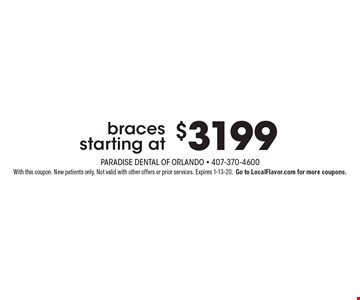 $3199 bracesstarting at. With this coupon. New patients only. Not valid with other offers or prior services. Expires 1-13-20.Go to LocalFlavor.com for more coupons.