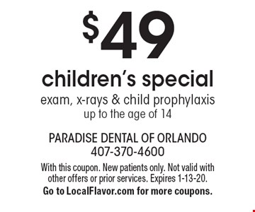 $49 children's special exam, x-rays & child prophylaxis up to the age of 14. With this coupon. New patients only. Not valid with other offers or prior services. Expires 1-13-20. Go to LocalFlavor.com for more coupons.