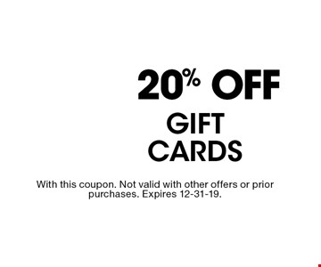 20% OFF GIFT CARDS. With this coupon. Not valid with other offers or prior purchases. Expires 12-31-19.