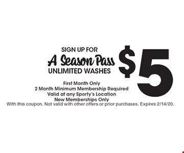 $5 SIGN UP FORA Season Pass UNLIMITED WASHES First Month Only 2 Month Minimum Membership Required Valid at any Sporty's LocationNew Memberships Only. With this coupon. Not valid with other offers or prior purchases. Expires 2/14/20.