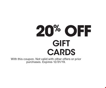 20% OFF GIFT CARDS. With this coupon. Not valid with other offers or prior purchases. Expires 2/14/20.