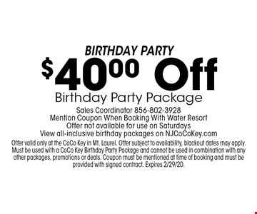 Birthday Party $40.00 Off Birthday Party Package Sales Coordinator 856-802-3928 Mention Coupon When Booking With Water Resort Offer not available for use on Saturdays View all-inclusive birthday packages on NJCoCoKey.com. Offer valid only at the CoCo Key in Mt. Laurel. Offer subject to availability, blackout dates may apply. Must be used with a CoCo Key Birthday Party Package and cannot be used in combination with any other packages, promotions or deals. Coupon must be mentioned at time of booking and must be provided with signed contract. Expires 2/29/20.