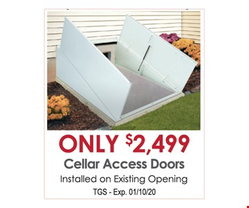 Only $2,499 cellar access doors. Installed on existing opening. TGS. Exp. 01/10/20.