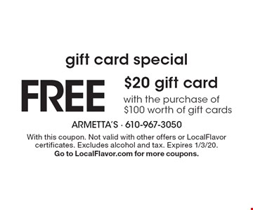 Gift card special. FREE $20 gift card with the purchase of$100 worth of gift cards. With this coupon. Not valid with other offers or LocalFlavor certificates. Excludes alcohol and tax. Expires 1/3/20. Go to LocalFlavor.com for more coupons.