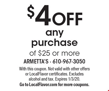 $4 OFF any purchase of $25 or more. With this coupon. Not valid with other offersor LocalFlavor certificates. Excludes alcohol and tax. Expires 1/3/20. Go to LocalFlavor.com for more coupons.