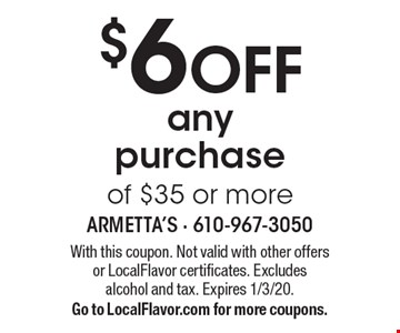 $6 OFF any purchase of $35 or more. With this coupon. Not valid with other offersor LocalFlavor certificates. Excludes alcohol and tax. Expires 1/3/20. Go to LocalFlavor.com for more coupons.