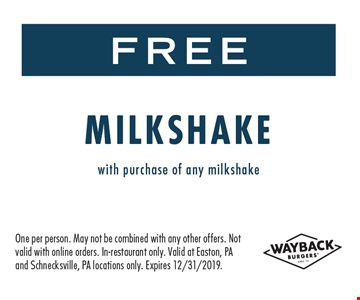 Free milkshake with purchase of a milkshake. One per person. May to be combined with any other offer. Not valid with online orders. Valid at Easton & Schnecksville PA locations only. Expires 12/31/19.