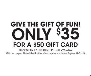 GiVE The Gift Of Fun! ONLY $35 FOR A $50 GIFT CARD. With this coupon. Not valid with other offers or prior purchases. Expires 12-31-19.