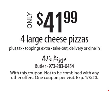 Only $41.99 4 large cheese pizzas plus tax - toppings extra - take-out, delivery or dine in. With this coupon. Not to be combined with any other offers. One coupon per visit. Exp. 1/3/20.